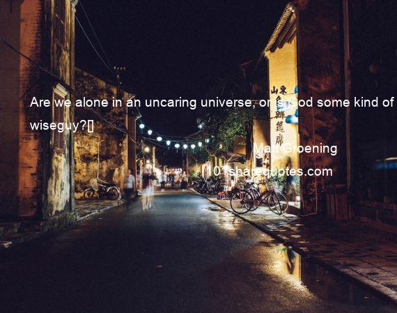 Matt Groening - Are we alone in an uncaring universe, or is God some kind of wiseguy?[]