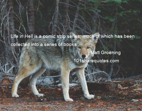 Matt Groening - Life in Hell is a comic strip series, much of which has been collected into a series of books