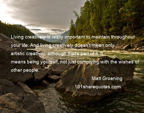 Matt Groening - Living creatively is really important to maintain throughout your life. And living creatively doesn't mean only artistic creativity, although that's part of it. It means being yourself, not just complying with the wishes of other people.