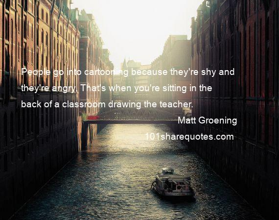 Matt Groening - People go into cartooning because they're shy and they're angry. That's when you're sitting in the back of a classroom drawing the teacher.