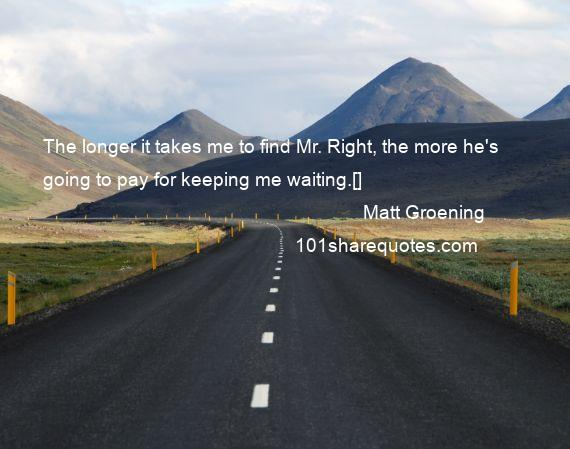 Matt Groening - The longer it takes me to find Mr. Right, the more he's going to pay for keeping me waiting.[]
