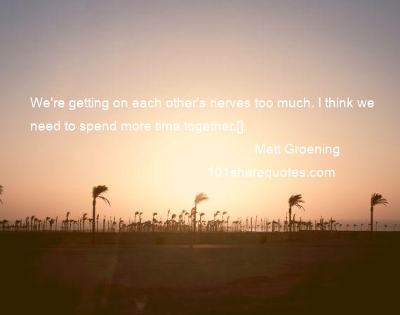 Matt Groening - We're getting on each other's nerves too much. I think we need to spend more time together.[]