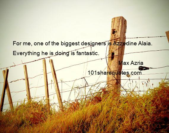 Max Azria - For me, one of the biggest designers is Azzedine Alaia. Everything he is doing is fantastic.