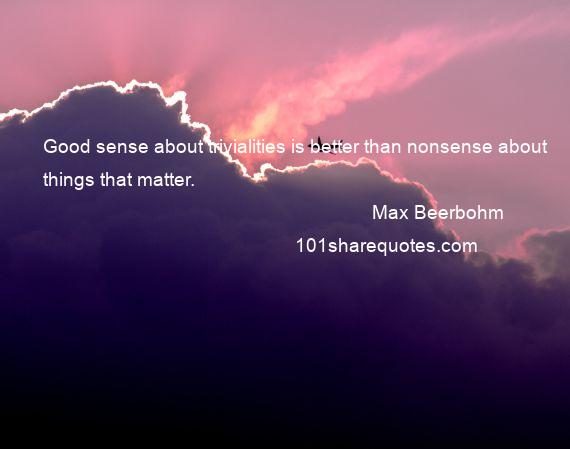 Max Beerbohm - Good sense about trivialities is better than nonsense about things that matter.