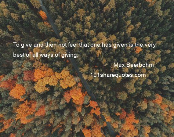 Max Beerbohm - To give and then not feel that one has given is the very best of all ways of giving.