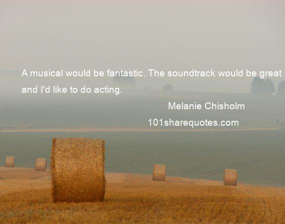 Melanie Chisholm - A musical would be fantastic. The soundtrack would be great and I'd like to do acting.