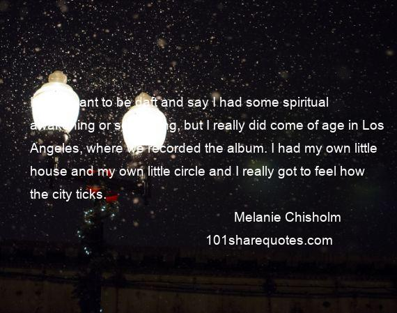 Melanie Chisholm - I don't want to be daft and say I had some spiritual awakening or something, but I really did come of age in Los Angeles, where we recorded the album. I had my own little house and my own little circle and I really got to feel how the city ticks.