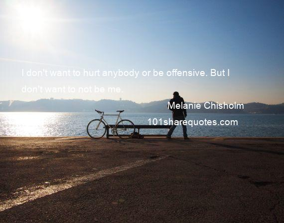 Melanie Chisholm - I don't want to hurt anybody or be offensive. But I don't want to not be me.