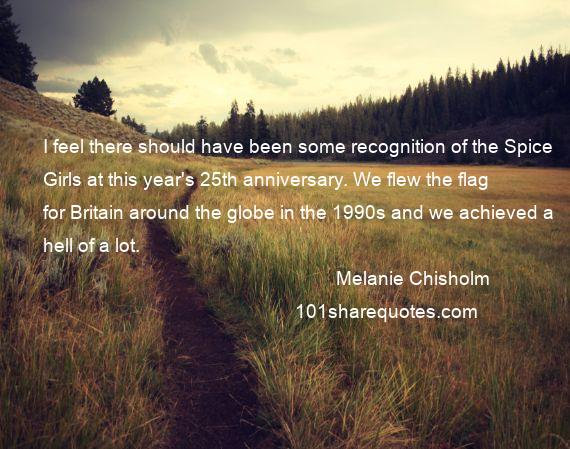 Melanie Chisholm - I feel there should have been some recognition of the Spice Girls at this year's 25th anniversary. We flew the flag for Britain around the globe in the 1990s and we achieved a hell of a lot.