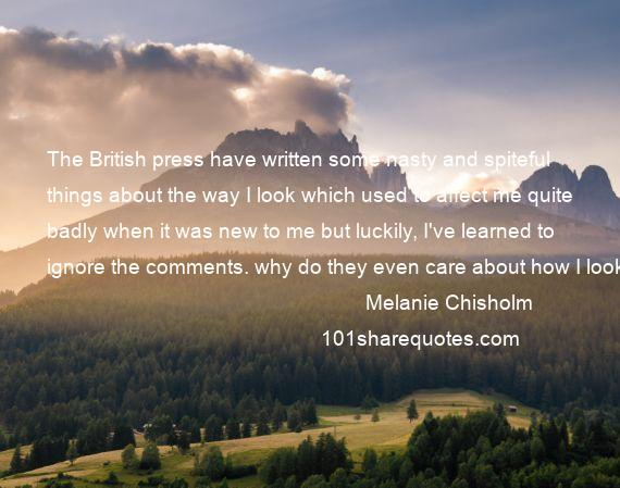 Melanie Chisholm - The British press have written some nasty and spiteful things about the way I look which used to affect me quite badly when it was new to me but luckily, I've learned to ignore the comments. why do they even care about how I look?