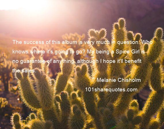 Melanie Chisholm - The success of this album is very much in question. Who knows where it's going to go? My being a Spice Girl is no guarantee of anything, although I hope it'll benefit the sales.
