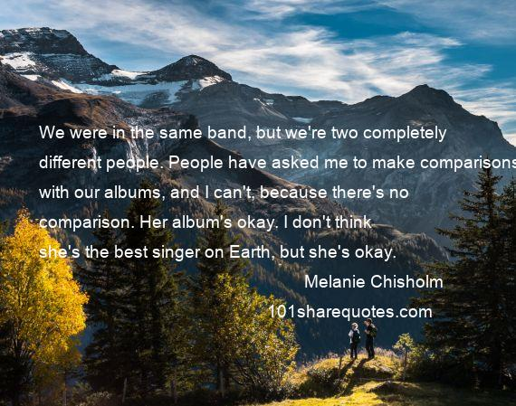 Melanie Chisholm - We were in the same band, but we're two completely different people. People have asked me to make comparisons with our albums, and I can't, because there's no comparison. Her album's okay. I don't think she's the best singer on Earth, but she's okay.