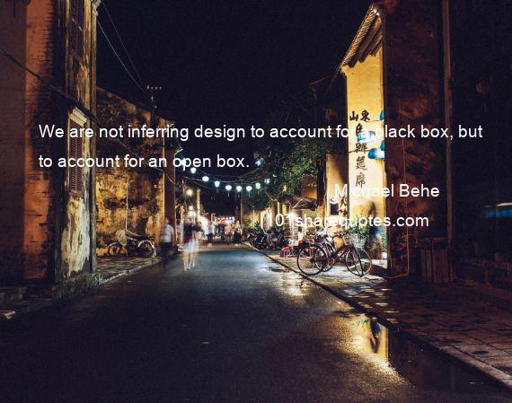 Michael Behe - We are not inferring design to account for a black box, but to account for an open box.