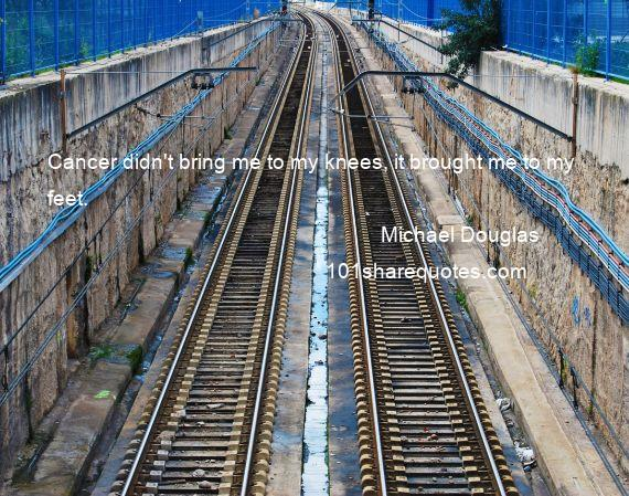 Michael Douglas - Cancer didn't bring me to my knees, it brought me to my feet.