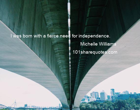 Michelle Williams - I was born with a fierce need for independence.