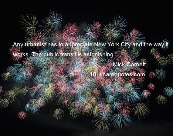 Mick Cornett - Any urbanist has to appreciate New York City and the way it works. The public transit is astonishing.