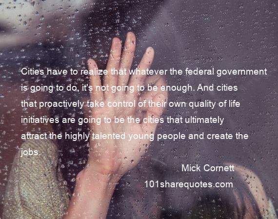 Mick Cornett - Cities have to realize that whatever the federal government is going to do, it's not going to be enough. And cities that proactively take control of their own quality of life initiatives are going to be the cities that ultimately attract the highly talented young people and create the jobs.