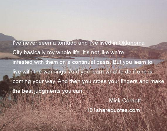 Mick Cornett - I've never seen a tornado and I've lived in Oklahoma City basically my whole life. It's not like we're infested with them on a continual basis. But you learn to live with the warnings. And you learn what to do if one is coming your way. And then you cross your fingers and make the best judgments you can.