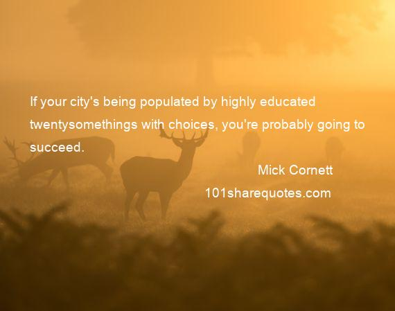 Mick Cornett - If your city's being populated by highly educated twentysomethings with choices, you're probably going to succeed.