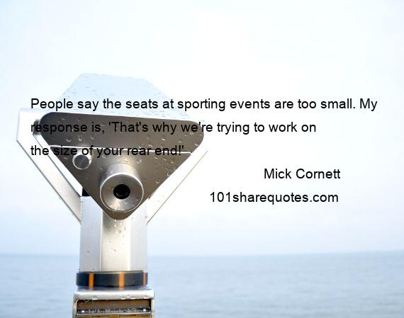 Mick Cornett - People say the seats at sporting events are too small. My response is, 'That's why we're trying to work on the size of your rear end!'