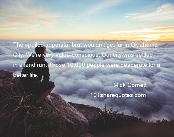 Mick Cornett - The spoiled superstar brat wouldn't get far in Oklahoma City. We're very value-conscious. Our city was settled in a land run. Those 10,000 people were desperate for a better life.