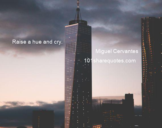 Miguel Cervantes - Raise a hue and cry.