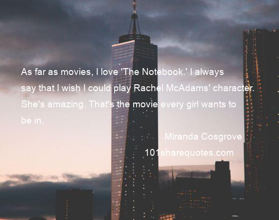 Miranda Cosgrove - As far as movies, I love 'The Notebook.' I always say that I wish I could play Rachel McAdams' character. She's amazing. That's the movie every girl wants to be in.
