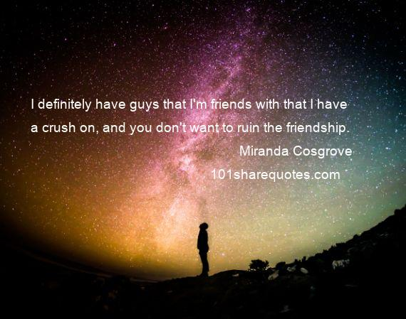 Miranda Cosgrove - I definitely have guys that I'm friends with that I have a crush on, and you don't want to ruin the friendship.