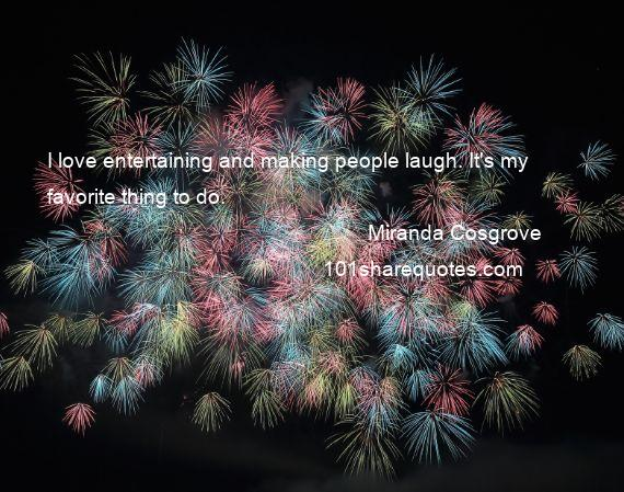 Miranda Cosgrove - I love entertaining and making people laugh. It's my favorite thing to do.