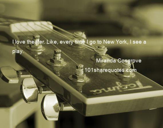 Miranda Cosgrove - I love theater. Like, every time I go to New York, I see a play.