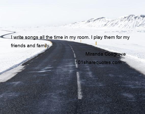 Miranda Cosgrove - I write songs all the time in my room. I play them for my friends and family.