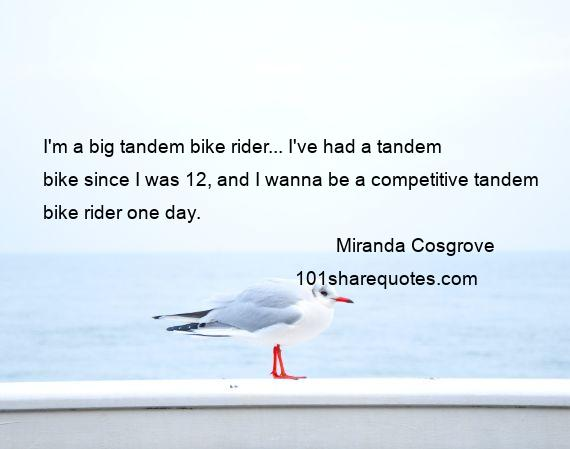 Miranda Cosgrove - I'm a big tandem bike rider... I've had a tandem bike since I was 12, and I wanna be a competitive tandem bike rider one day.