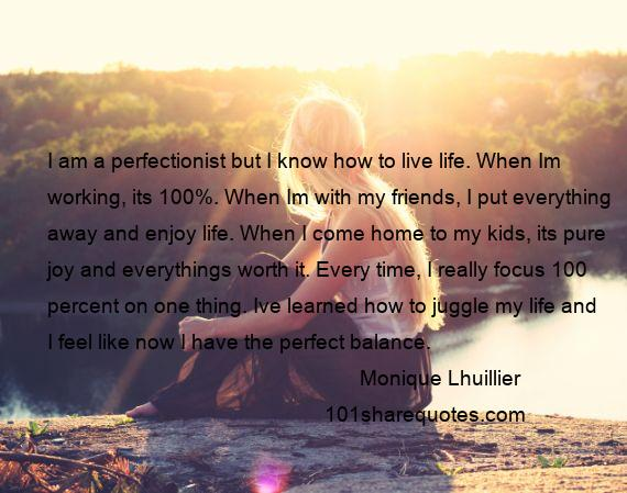 Monique Lhuillier - I am a perfectionist but I know how to live life. When Im working, its 100%. When Im with my friends, I put everything away and enjoy life. When I come home to my kids, its pure joy and everythings worth it. Every time, I really focus 100 percent on one thing. Ive learned how to juggle my life and I feel like now I have the perfect balance.
