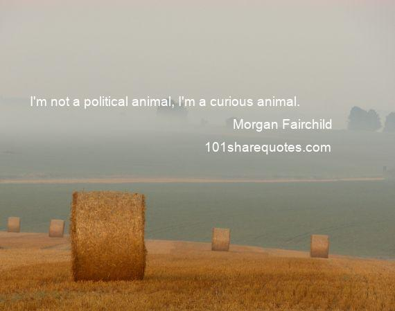 Morgan Fairchild - I'm not a political animal, I'm a curious animal.