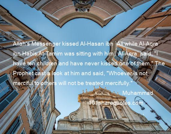 Muhammad - Allah's Messenger kissed Al-Hasan ibn `Ali while Al-Aqra` ibn Habis At-Tamim was sitting with him . Al-Aqra` said,