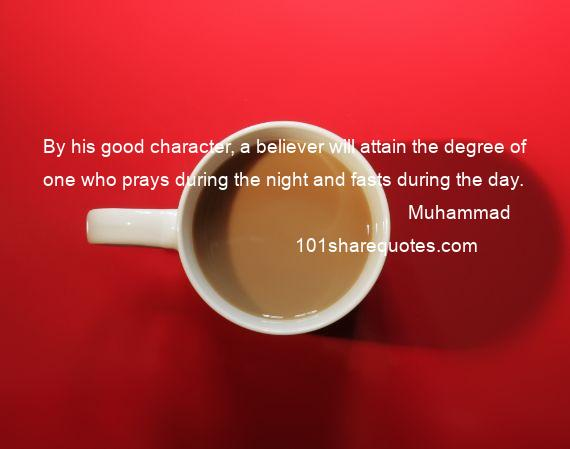 Muhammad - By his good character, a believer will attain the degree of one who prays during the night and fasts during the day.