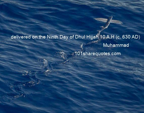 Muhammad - delivered on the Ninth Day of Dhul Hijjah 10 A.H (c. 630 AD)