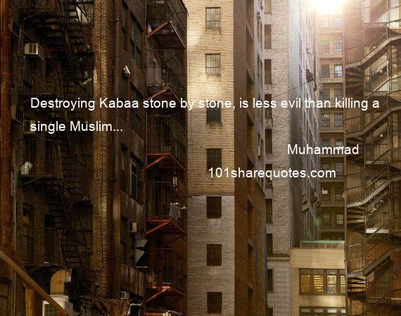 Muhammad - Destroying Kabaa stone by stone, is less evil than killing a single Muslim...