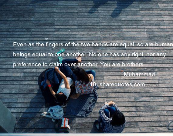 Muhammad - Even as the fingers of the two hands are equal, so are human beings equal to one another. No one has any right, nor any preference to claim over another. You are brothers.