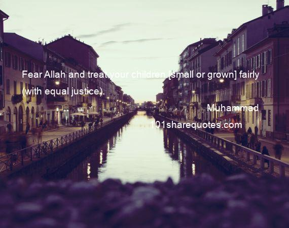 Muhammad - Fear Allah and treat your children [small or grown] fairly (with equal justice).