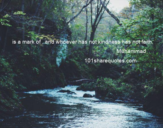 Muhammad - is a mark of , and whoever has not kindness has not faith.