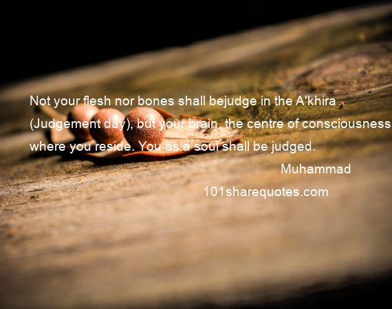 Muhammad - Not your flesh nor bones shall bejudge in the A'khira (Judgement day), but your brain, the centre of consciousness where you reside. You as a soul shall be judged.