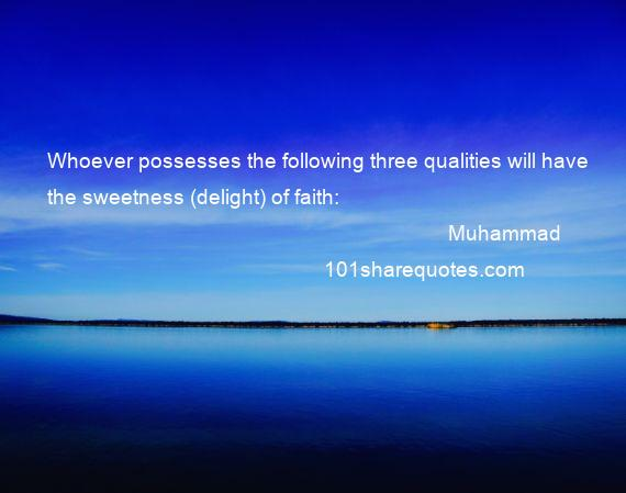 Muhammad - Whoever possesses the following three qualities will have the sweetness (delight) of faith: