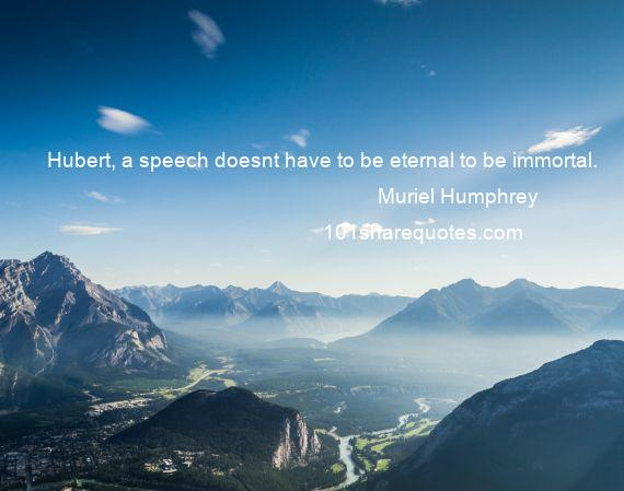 Muriel Humphrey - Hubert, a speech doesnt have to be eternal to be immortal.