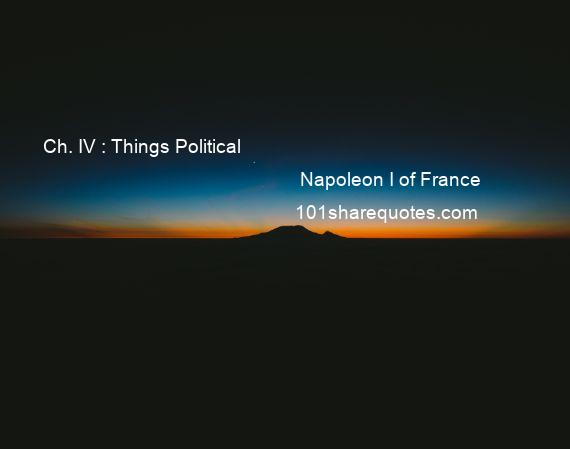 Napoleon I of France - Ch. IV : Things Political