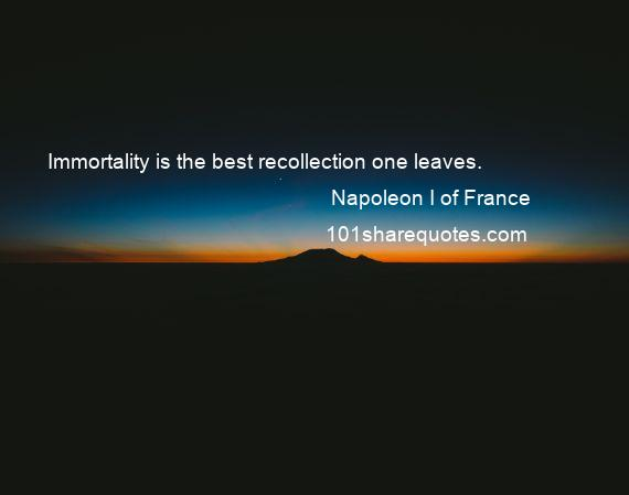 Napoleon I of France - Immortality is the best recollection one leaves.