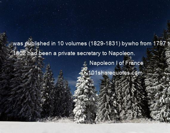 Napoleon I of France - was published in 10 volumes (1829-1831) bywho from 1797 to 1802 had been a private secretary to Napoleon.