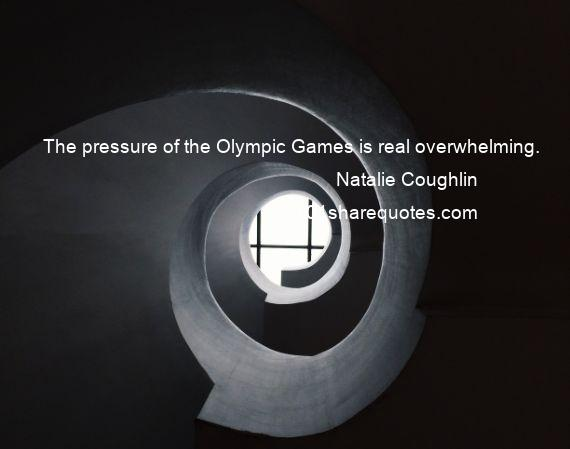 Natalie Coughlin - The pressure of the Olympic Games is real overwhelming.