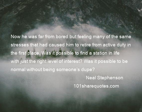 Neal Stephenson - Now he was far from bored but feeling many of the same stresses that had caused him to retire from active duty in the first place. Was it possible to find a station in life with just the right level of interest? Was it possible to be normal without being someone's dupe?