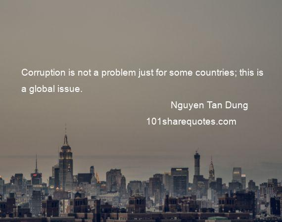 Nguyen Tan Dung - Corruption is not a problem just for some countries; this is a global issue.